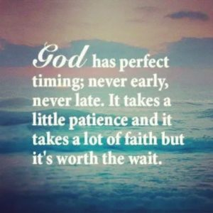 God has Perfect timing never early never late