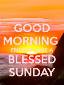 Good Morning and Have a Blessed Sunday