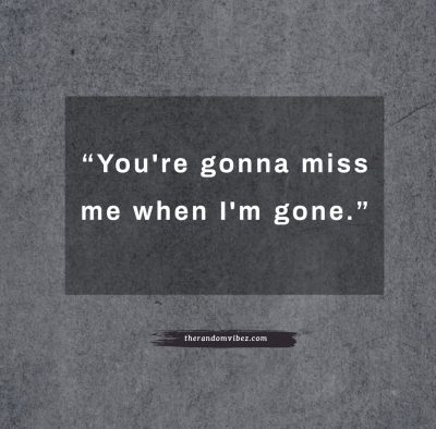 You're gonna miss me when I'm gone Quotes