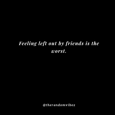 Feeling Left Out By Friends Quotes