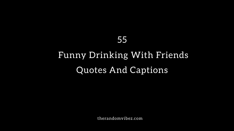 55 Funny Drinking With Friends Quotes And Captions The Random Vibez