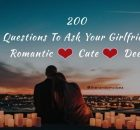 200 Questions To Ask Your Girlfriend - Romantic, Cute, Deep